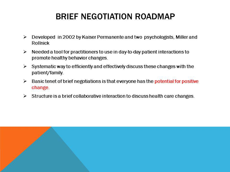 BRIEF NEGOTIATION ROADMAP Developed in 2002 by Kaiser Permanente and two psychologists, Miller and Rollnick Needed a tool for practitioners to use in day-to-day patient interactions to promote healthy behavior changes.