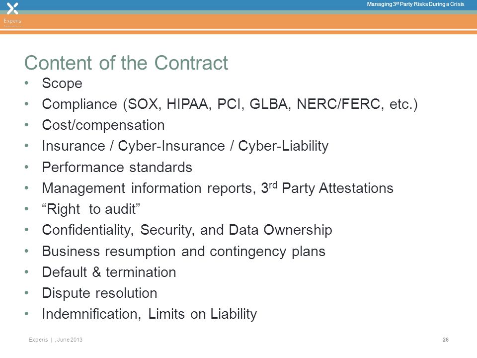 Managing 3 rd Party Risks During a Crisis Experis |, June Content of the Contract Scope Compliance (SOX, HIPAA, PCI, GLBA, NERC/FERC, etc.) Cost/compensation Insurance / Cyber-Insurance / Cyber-Liability Performance standards Management information reports, 3 rd Party Attestations Right to audit Confidentiality, Security, and Data Ownership Business resumption and contingency plans Default & termination Dispute resolution Indemnification, Limits on Liability