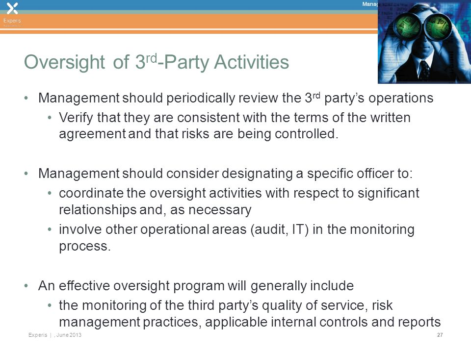 Managing 3 rd Party Risks During a Crisis Experis |, June Oversight of 3 rd -Party Activities Management should periodically review the 3 rd partys operations Verify that they are consistent with the terms of the written agreement and that risks are being controlled.
