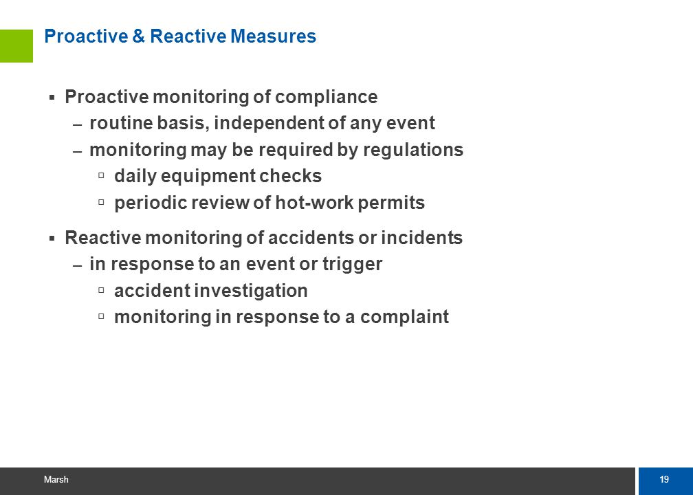 19 Marsh Proactive & Reactive Measures Proactive monitoring of compliance – routine basis, independent of any event – monitoring may be required by regulations daily equipment checks periodic review of hot-work permits Reactive monitoring of accidents or incidents – in response to an event or trigger accident investigation monitoring in response to a complaint