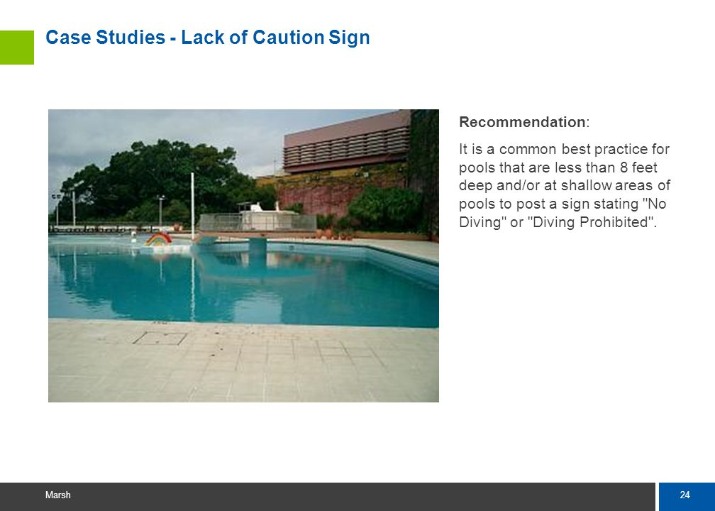 24 Marsh Case Studies - Lack of Caution Sign Recommendation: It is a common best practice for pools that are less than 8 feet deep and/or at shallow areas of pools to post a sign stating No Diving or Diving Prohibited .