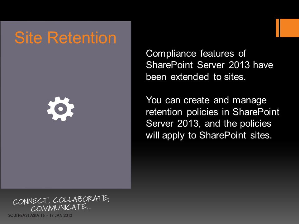 Compliance features of SharePoint Server 2013 have been extended to sites. You can create and manage retention policies in SharePoint Server 2013, and