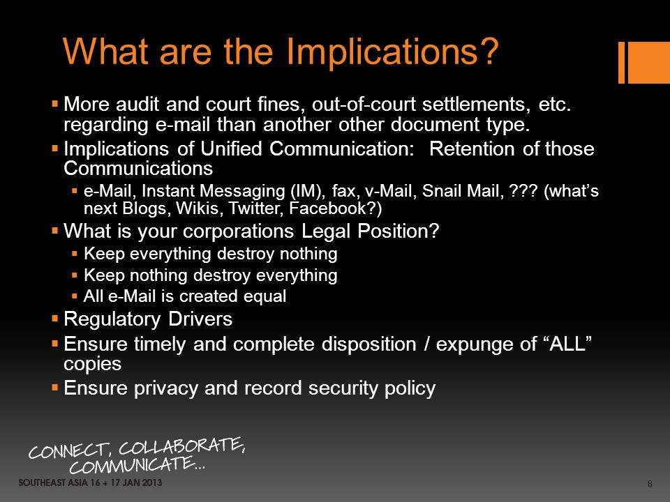 8 What are the Implications? More audit and court fines, out-of-court settlements, etc. regarding e-mail than another other document type. Implication