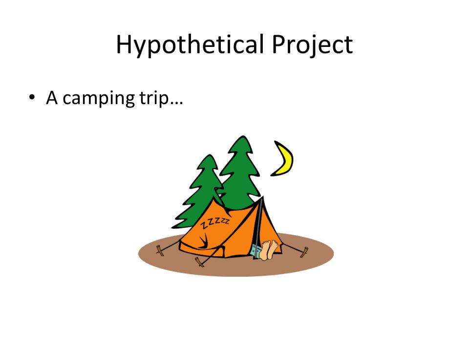 Hypothetical Project A camping trip…