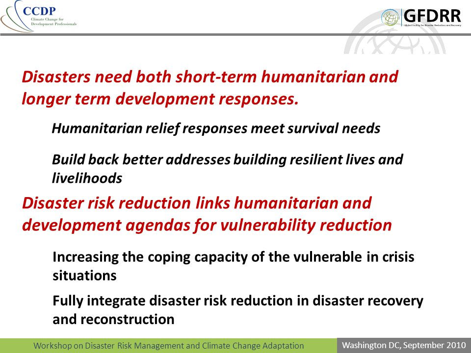 Workshop on Disaster Risk Management and Climate Change Adaptation Washington DC, September 2010 Disasters need both short-term humanitarian and longer term development responses.