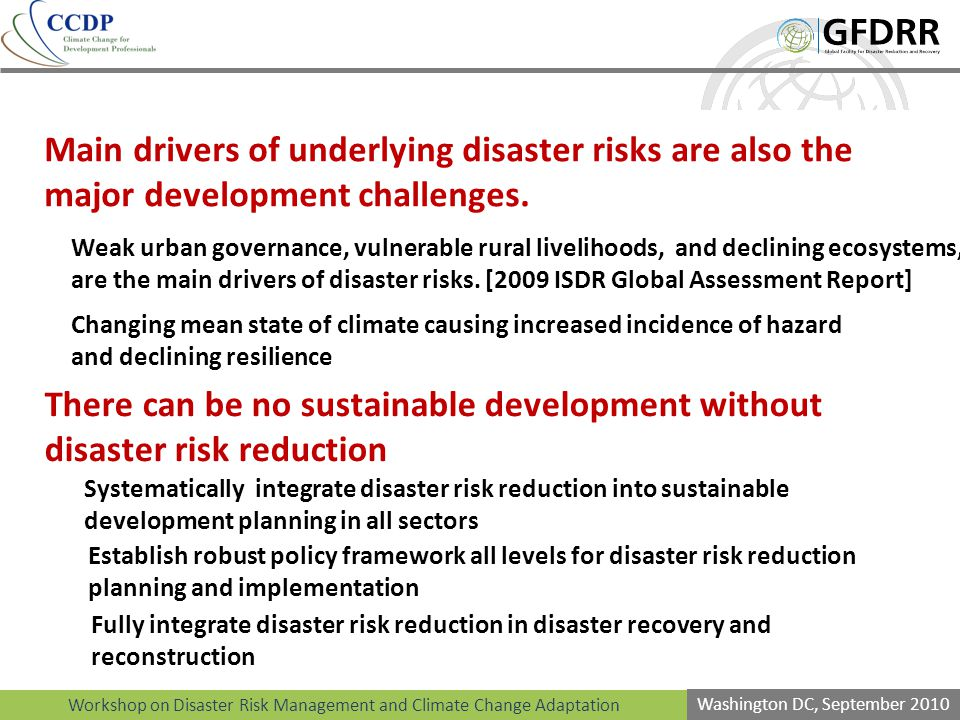 Workshop on Disaster Risk Management and Climate Change Adaptation Washington DC, September 2010 Main drivers of underlying disaster risks are also the major development challenges.