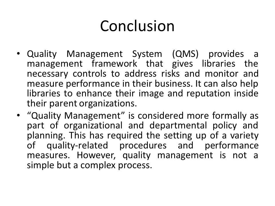 Conclusion Quality Management System (QMS) provides a management framework that gives libraries the necessary controls to address risks and monitor and measure performance in their business.