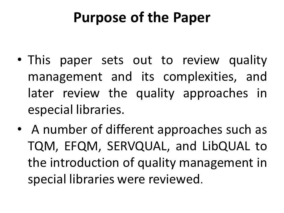 Purpose of the Paper This paper sets out to review quality management and its complexities, and later review the quality approaches in especial libraries.