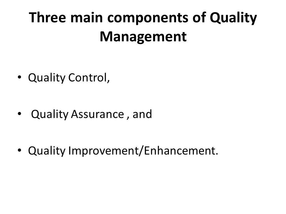 Three main components of Quality Management Quality Control, Quality Assurance, and Quality Improvement/Enhancement.