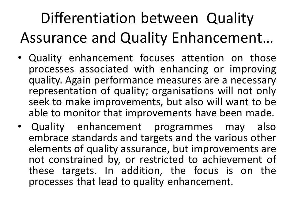 Differentiation between Quality Assurance and Quality Enhancement… Quality enhancement focuses attention on those processes associated with enhancing or improving quality.