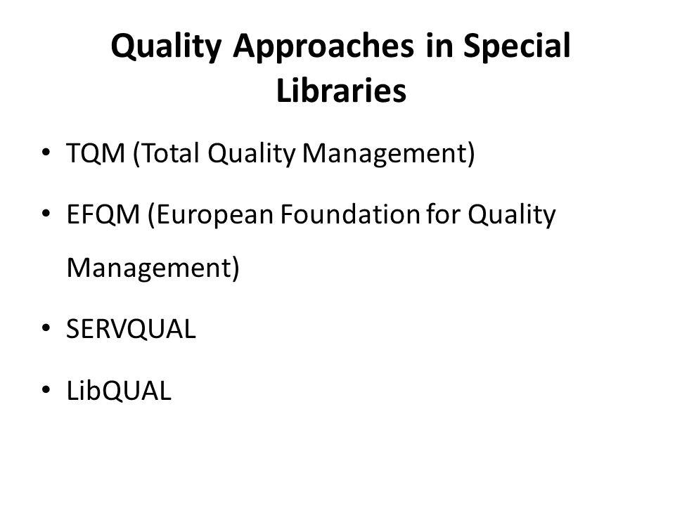 Quality Approaches in Special Libraries TQM (Total Quality Management) EFQM (European Foundation for Quality Management) SERVQUAL LibQUAL