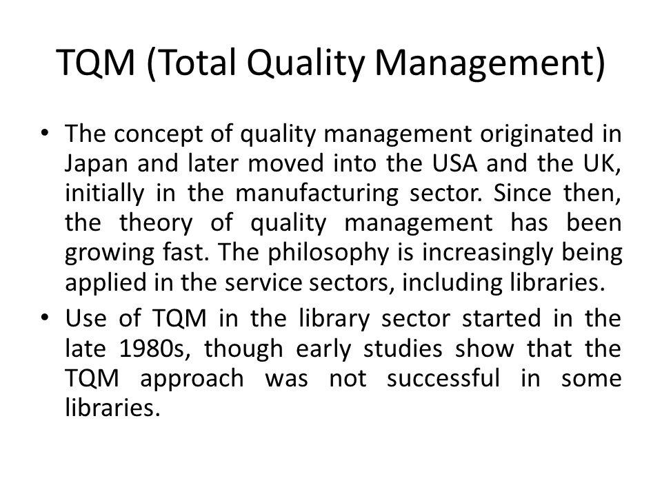 TQM (Total Quality Management) The concept of quality management originated in Japan and later moved into the USA and the UK, initially in the manufacturing sector.