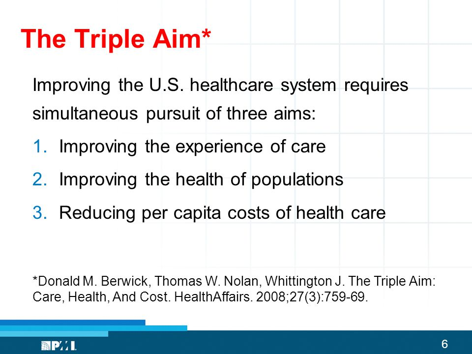 6 The Triple Aim* Improving the U.S. healthcare system requires simultaneous pursuit of three aims: 1.Improving the experience of care 2.Improving the
