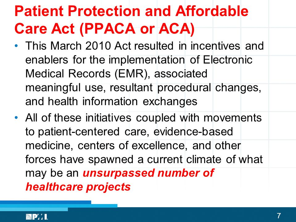 7 Patient Protection and Affordable Care Act (PPACA or ACA) This March 2010 Act resulted in incentives and enablers for the implementation of Electron