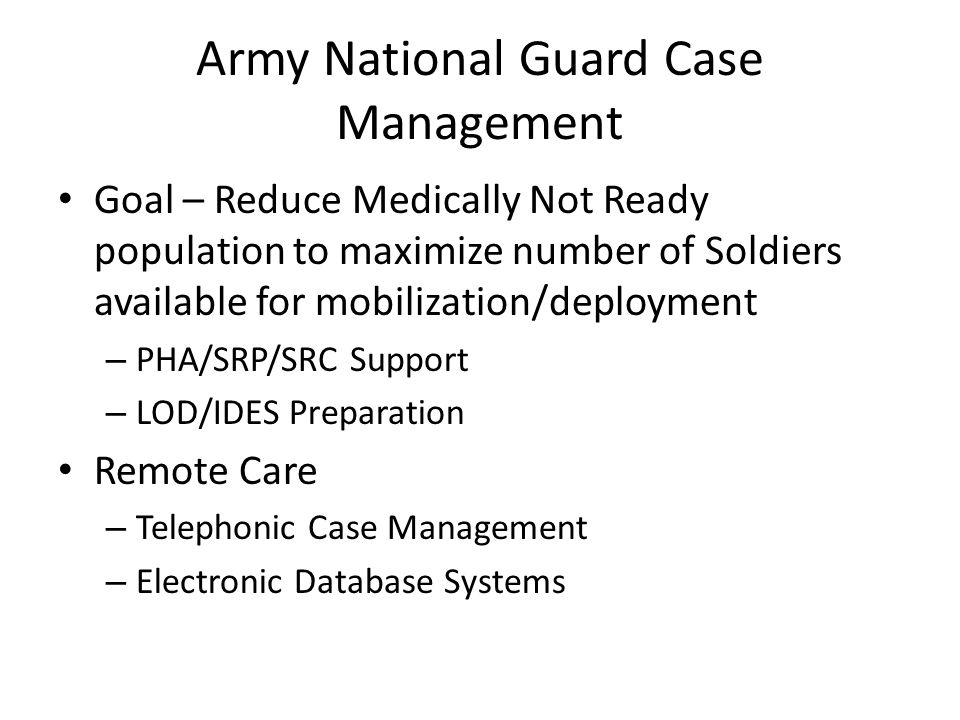 Army National Guard Case Management Goal – Reduce Medically Not Ready population to maximize number of Soldiers available for mobilization/deployment
