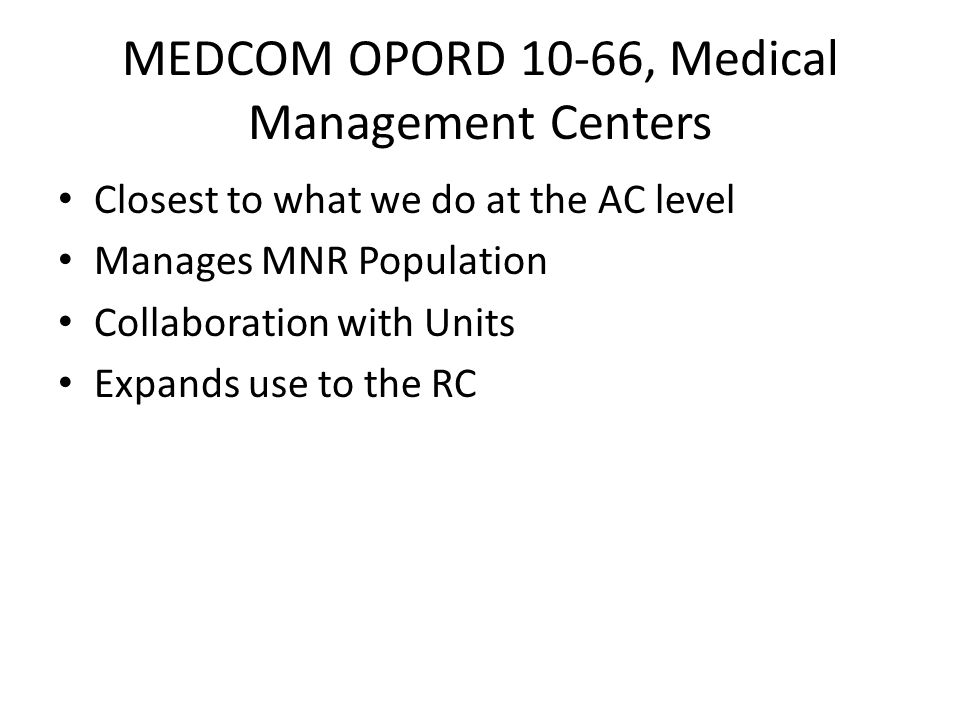 MEDCOM OPORD 10-66, Medical Management Centers Closest to what we do at the AC level Manages MNR Population Collaboration with Units Expands use to th