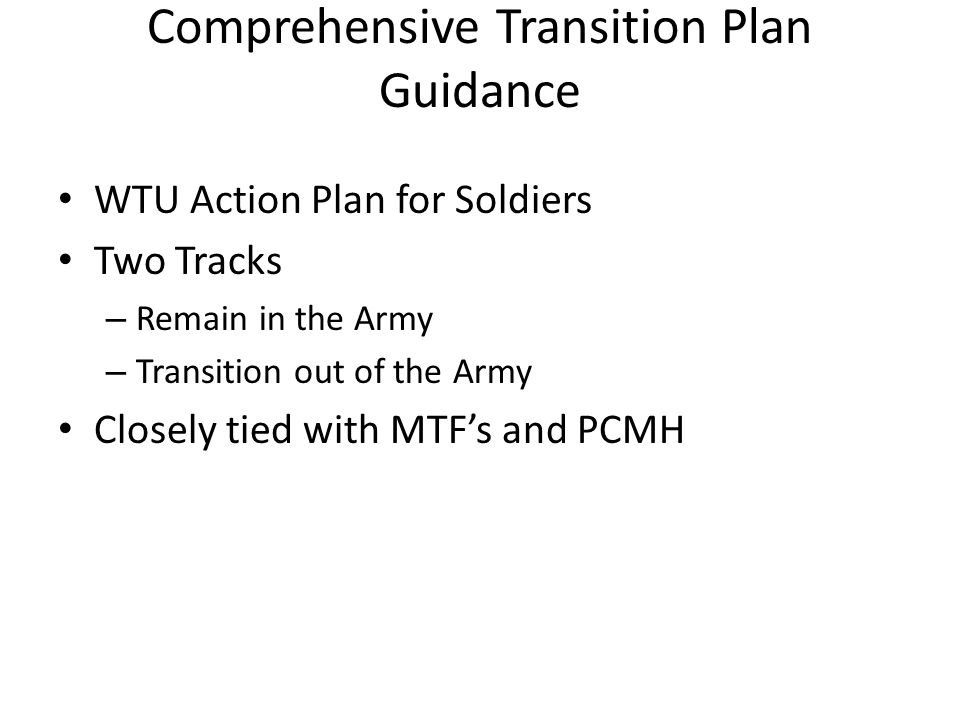 Comprehensive Transition Plan Guidance WTU Action Plan for Soldiers Two Tracks – Remain in the Army – Transition out of the Army Closely tied with MTF