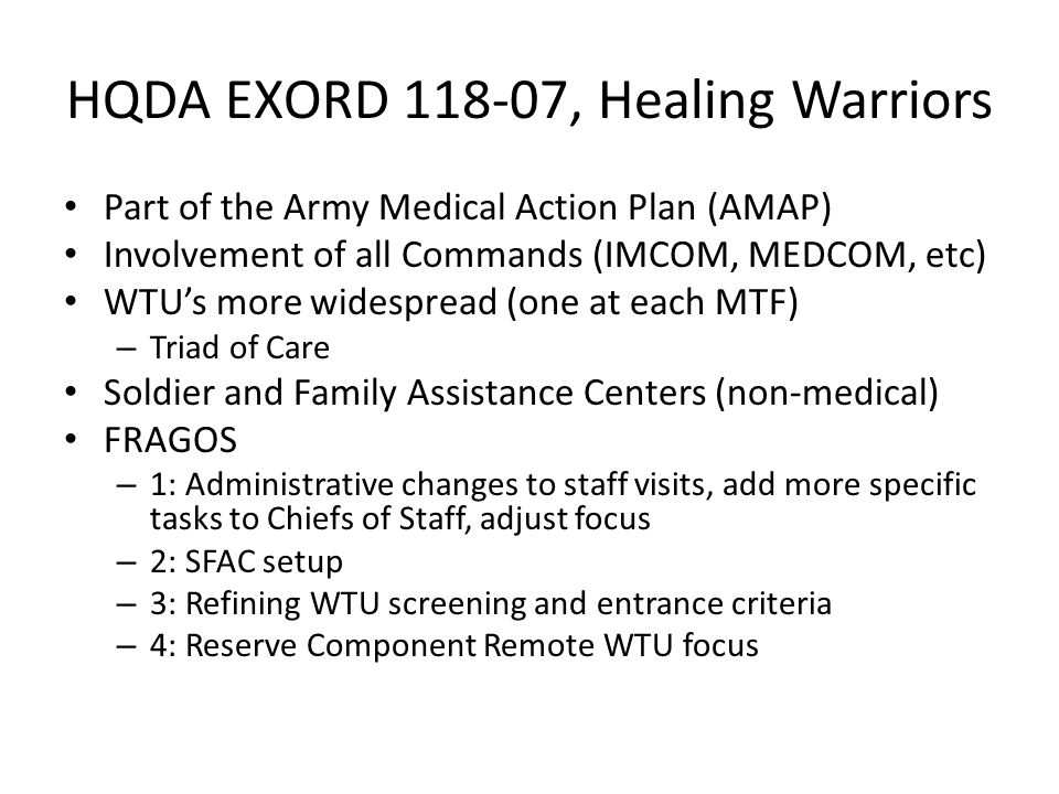 HQDA EXORD 118-07, Healing Warriors Part of the Army Medical Action Plan (AMAP) Involvement of all Commands (IMCOM, MEDCOM, etc) WTUs more widespread
