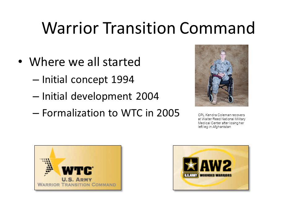 Warrior Transition Command Where we all started – Initial concept 1994 – Initial development 2004 – Formalization to WTC in 2005 CPL Kendra Coleman re