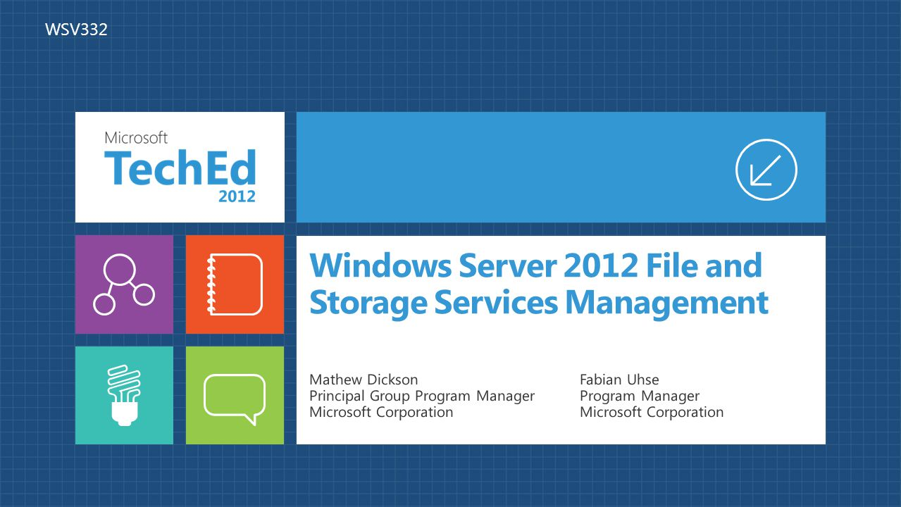 Windows Server 2012 File and Storage Services Management Mathew DicksonFabian Uhse Principal Group Program ManagerProgram ManagerMicrosoft Corporation