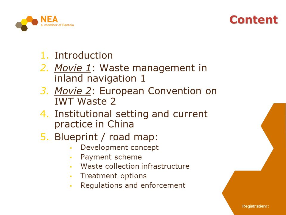 Registratienr: Content 1.Introduction 2.Movie 1: Waste management in inland navigation 1 3.Movie 2: European Convention on IWT Waste 2 4.Institutional setting and current practice in China 5.Blueprint / road map: Development concept Payment scheme Waste collection infrastructure Treatment options Regulations and enforcement