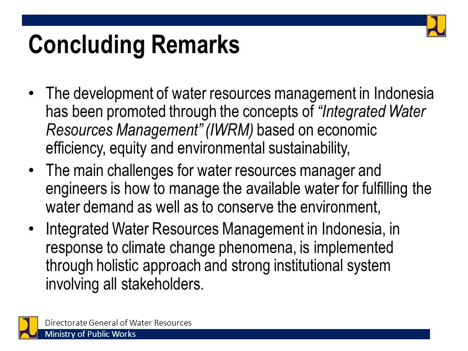Concluding Remarks The development of water resources management in Indonesia has been promoted through the concepts of Integrated Water Resources Management (IWRM) based on economic efficiency, equity and environmental sustainability, The main challenges for water resources manager and engineers is how to manage the available water for fulfilling the water demand as well as to conserve the environment, Integrated Water Resources Management in Indonesia, in response to climate change phenomena, is implemented through holistic approach and strong institutional system involving all stakeholders.