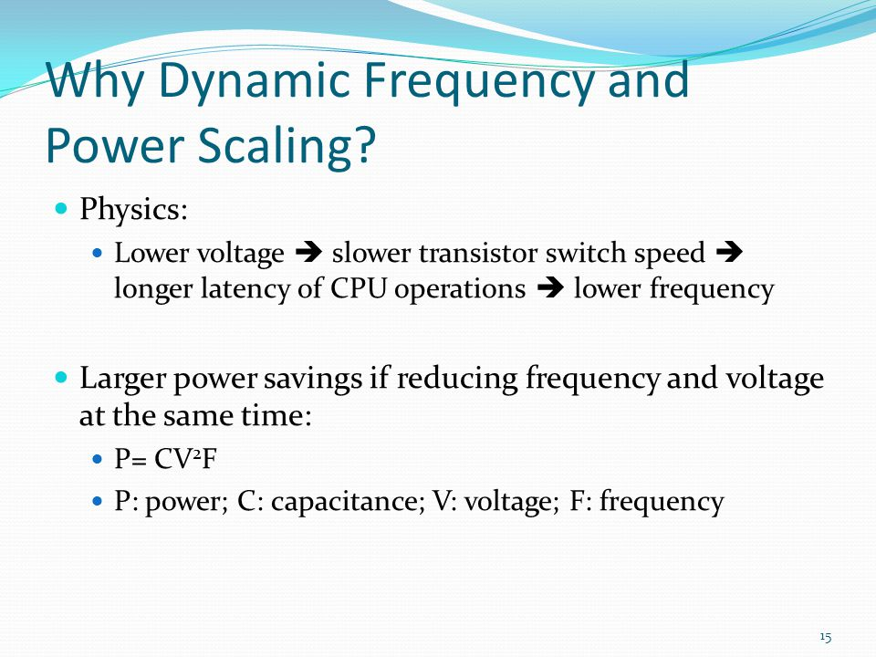 Why Dynamic Frequency and Power Scaling? Physics: Lower voltage slower transistor switch speed longer latency of CPU operations lower frequency Larger