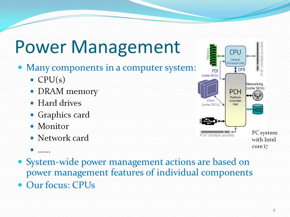 Power Management Many components in a computer system: CPU(s) DRAM memory Hard drives Graphics card Monitor Network card …… System-wide power manageme
