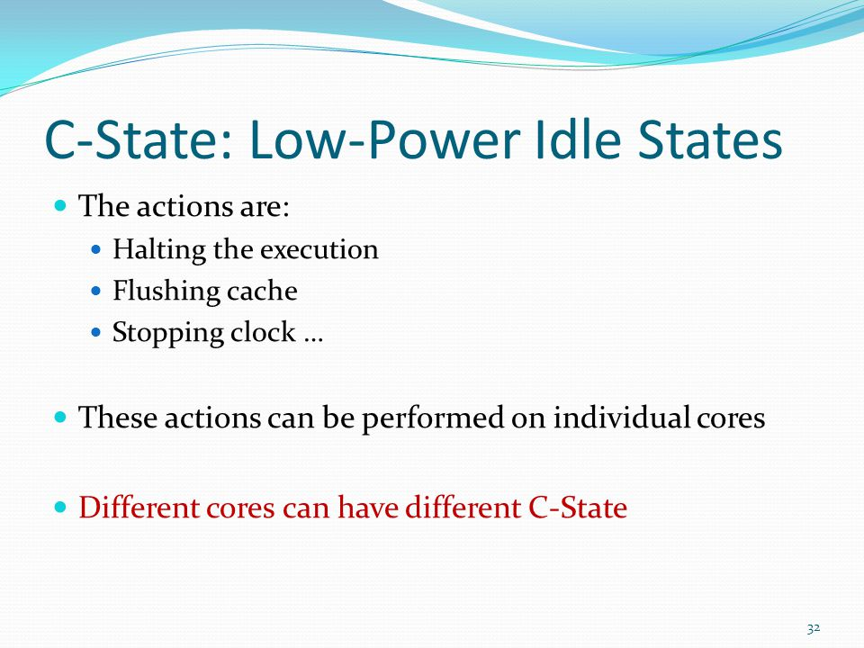 C-State: Low-Power Idle States The actions are: Halting the execution Flushing cache Stopping clock … These actions can be performed on individual cor