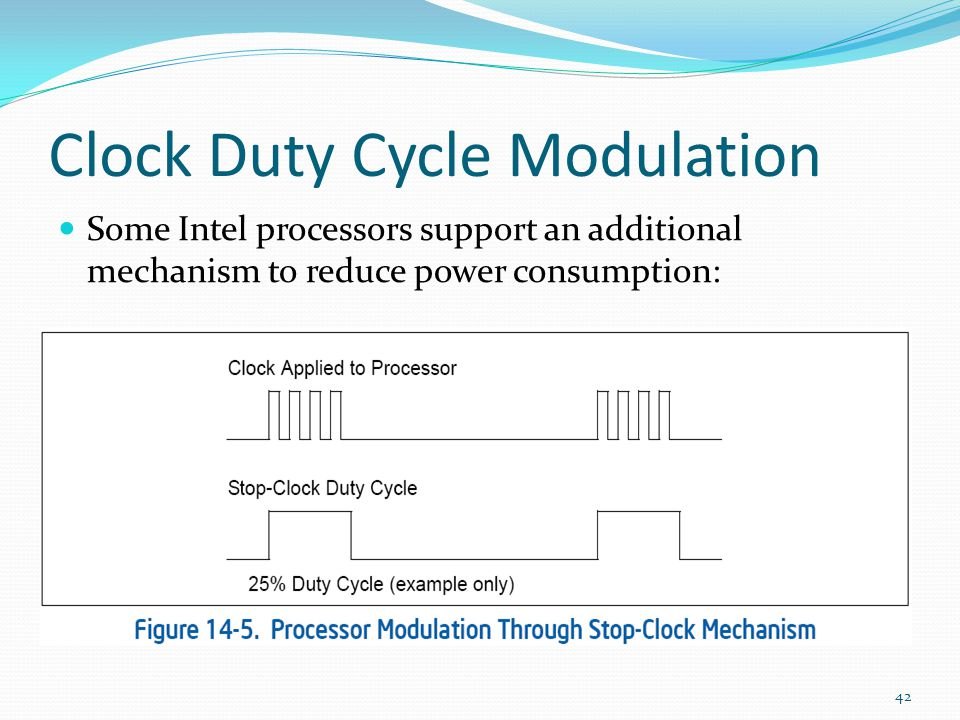 Clock Duty Cycle Modulation Some Intel processors support an additional mechanism to reduce power consumption: 42