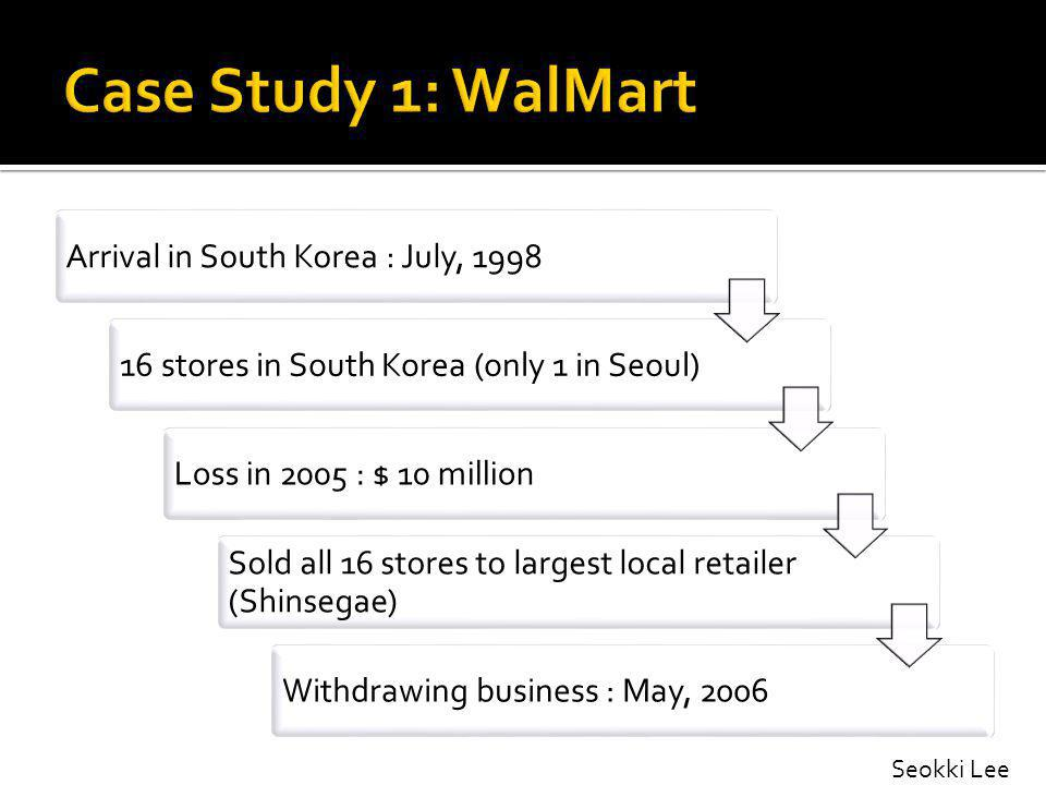 Arrival in South Korea : July, 199816 stores in South Korea (only 1 in Seoul)Loss in 2005 : $ 10 million Sold all 16 stores to largest local retailer (Shinsegae) Withdrawing business : May, 2006 Seokki Lee