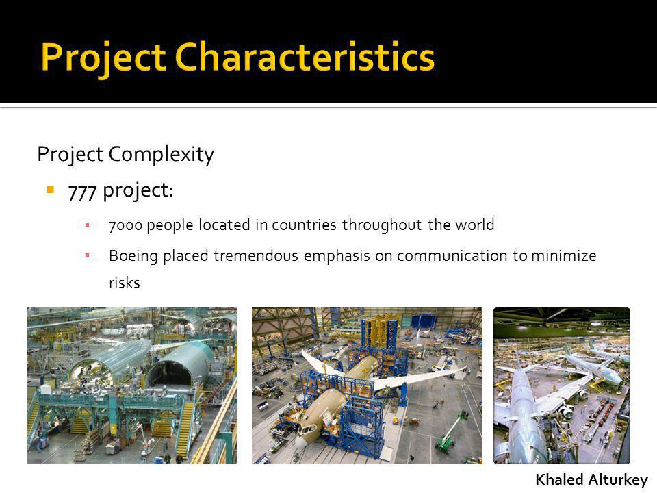 Project Complexity 777 project: 7000 people located in countries throughout the world Boeing placed tremendous emphasis on communication to minimize risks Khaled Alturkey