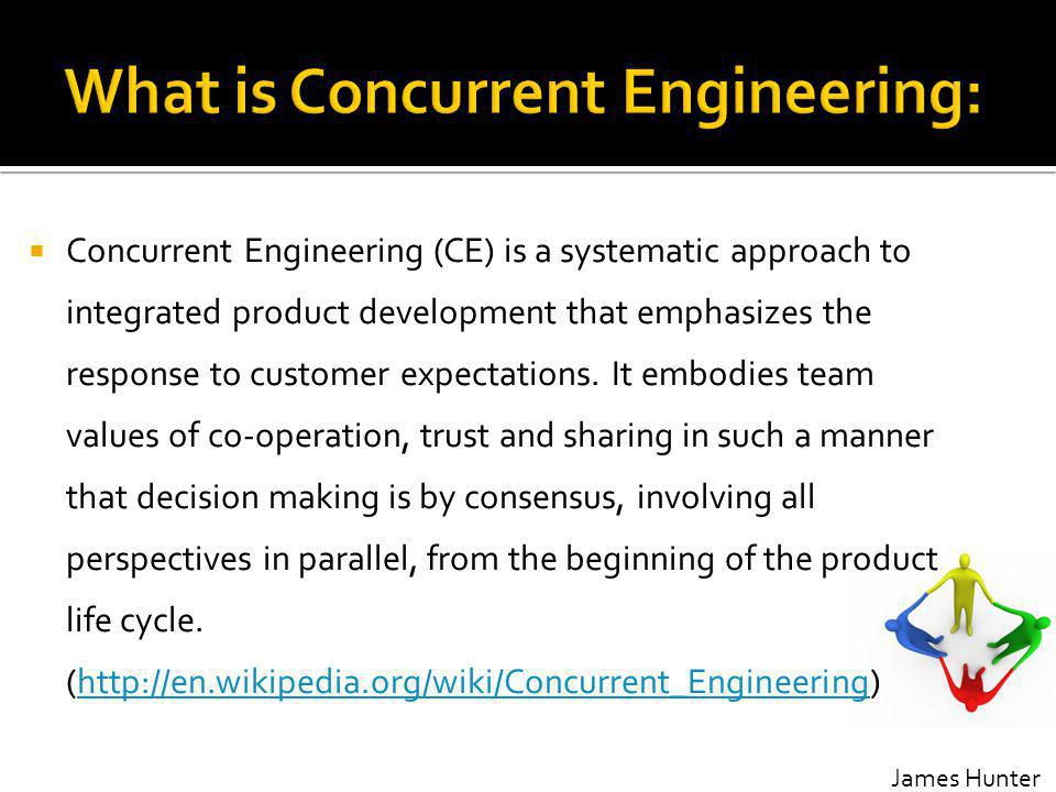 Concurrent Engineering (CE) is a systematic approach to integrated product development that emphasizes the response to customer expectations.