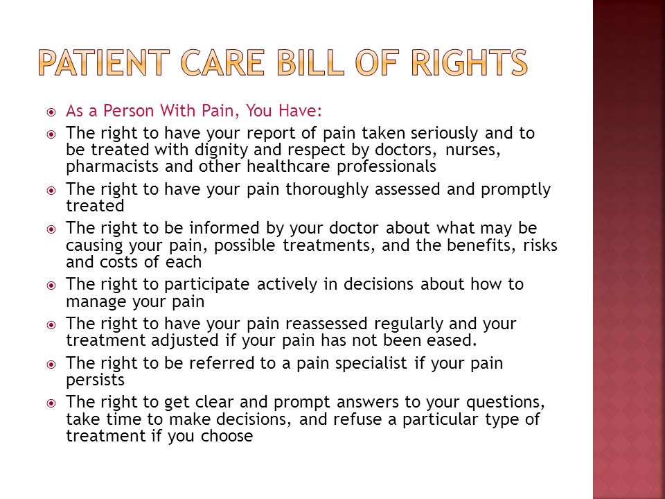 As a Person With Pain, You Have: The right to have your report of pain taken seriously and to be treated with dignity and respect by doctors, nurses,
