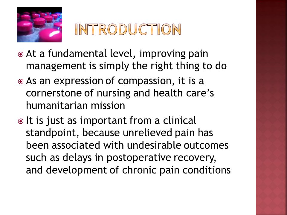 At a fundamental level, improving pain management is simply the right thing to do As an expression of compassion, it is a cornerstone of nursing and h