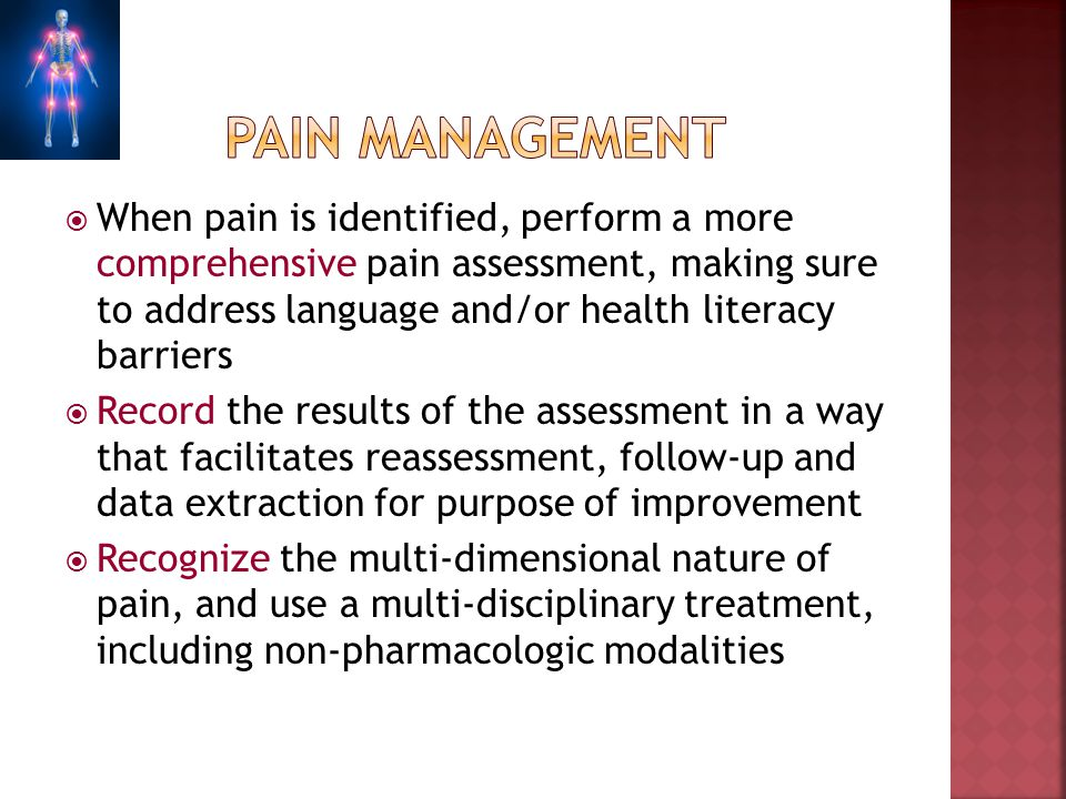 When pain is identified, perform a more comprehensive pain assessment, making sure to address language and/or health literacy barriers Record the resu