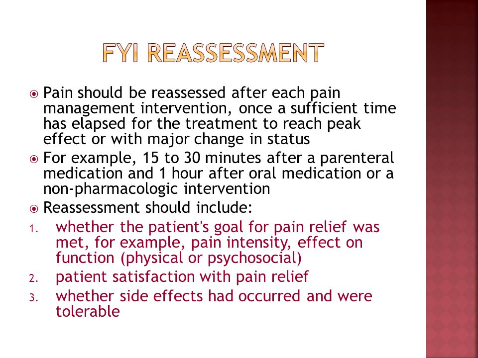 Pain should be reassessed after each pain management intervention, once a sufficient time has elapsed for the treatment to reach peak effect or with m