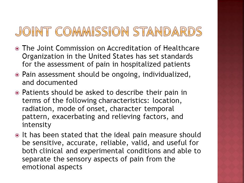 The Joint Commission on Accreditation of Healthcare Organization in the United States has set standards for the assessment of pain in hospitalized pat