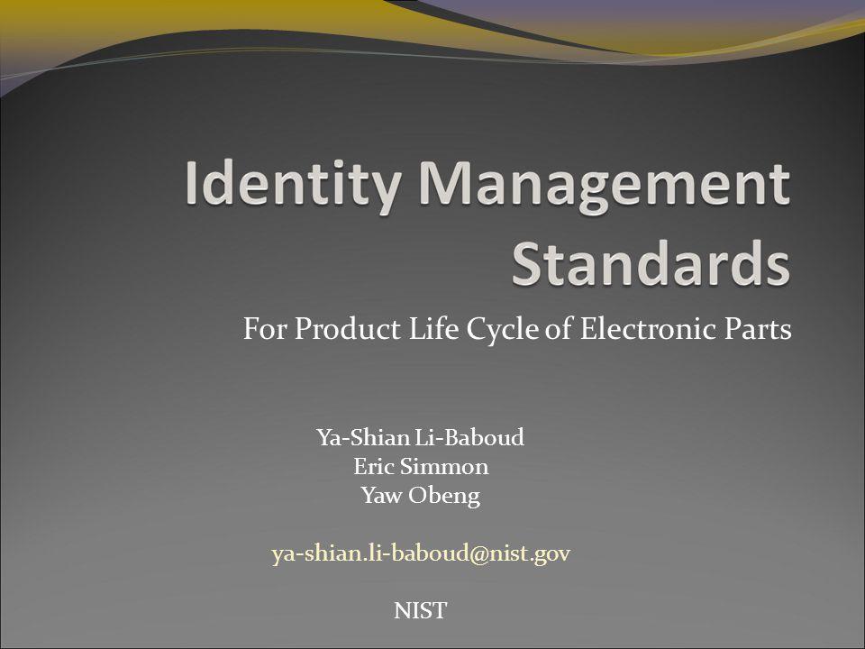 For Product Life Cycle of Electronic Parts Ya-Shian Li-Baboud Eric Simmon Yaw Obeng ya-shian.li-baboud@nist.gov NIST
