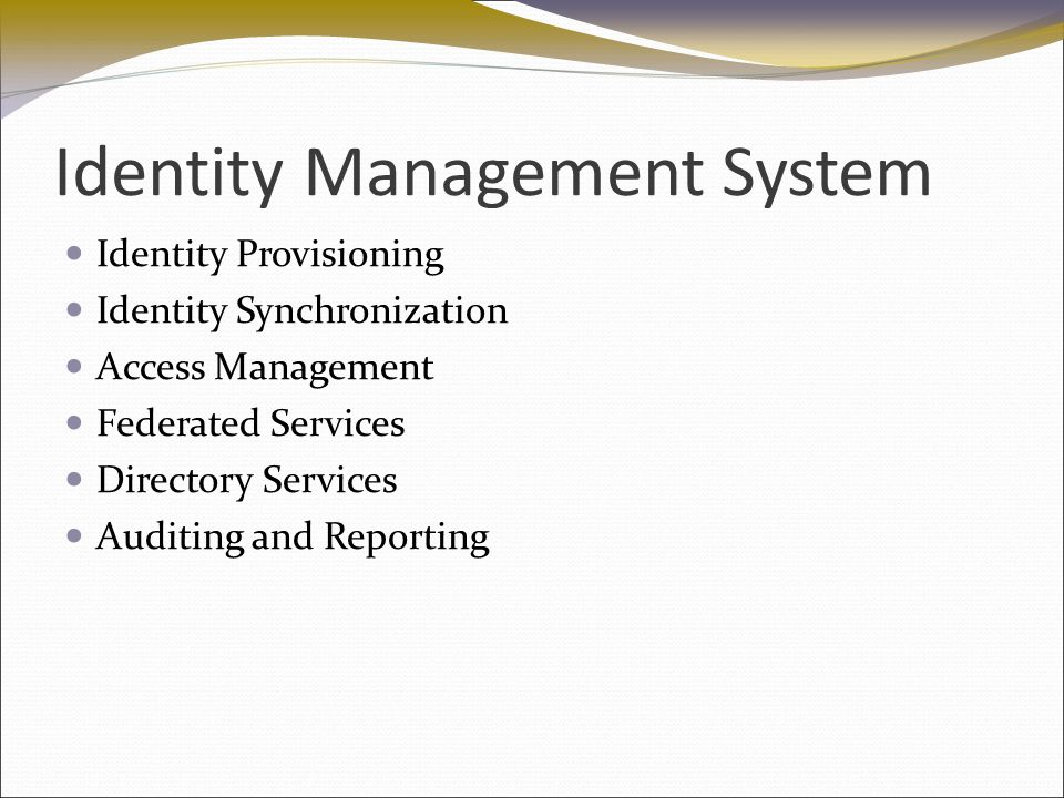 Identity Management System Identity Provisioning Identity Synchronization Access Management Federated Services Directory Services Auditing and Reporti