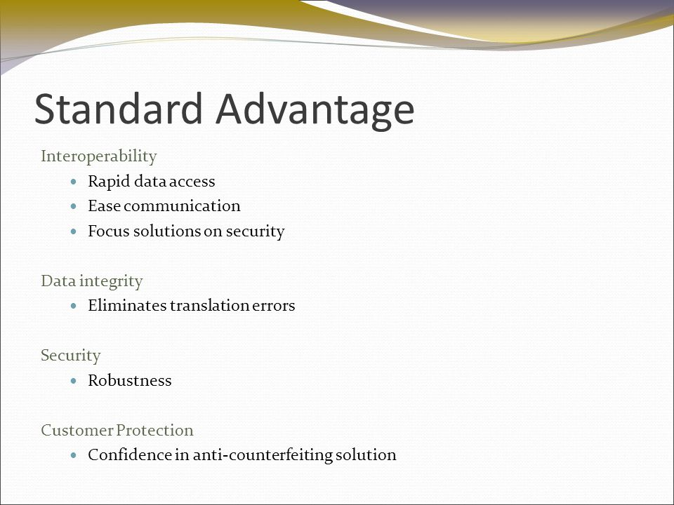 Standard Advantage Interoperability Rapid data access Ease communication Focus solutions on security Data integrity Eliminates translation errors Security Robustness Customer Protection Confidence in anti-counterfeiting solution