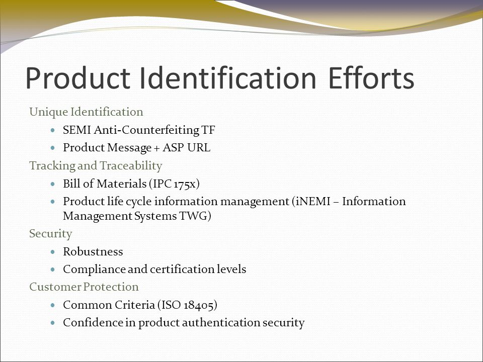 Product Identification Efforts Unique Identification SEMI Anti-Counterfeiting TF Product Message + ASP URL Tracking and Traceability Bill of Materials (IPC 175x) Product life cycle information management (iNEMI – Information Management Systems TWG) Security Robustness Compliance and certification levels Customer Protection Common Criteria (ISO 18405) Confidence in product authentication security