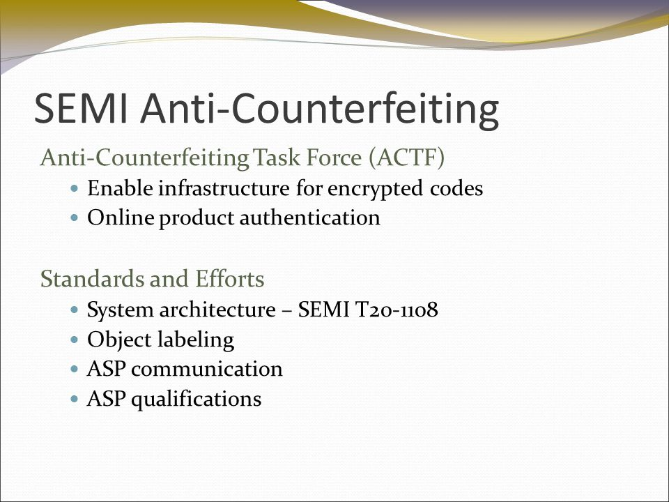 SEMI Anti-Counterfeiting Anti-Counterfeiting Task Force (ACTF) Enable infrastructure for encrypted codes Online product authentication Standards and Efforts System architecture – SEMI T20-1108 Object labeling ASP communication ASP qualifications