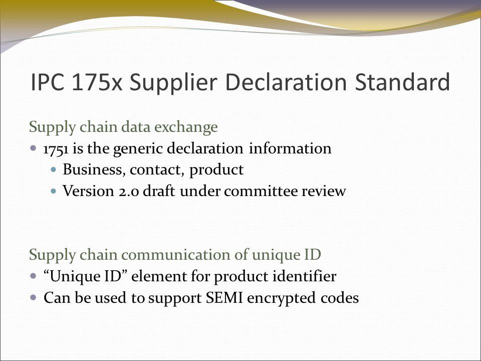 IPC 175x Supplier Declaration Standard Supply chain data exchange 1751 is the generic declaration information Business, contact, product Version 2.0 draft under committee review Supply chain communication of unique ID Unique ID element for product identifier Can be used to support SEMI encrypted codes