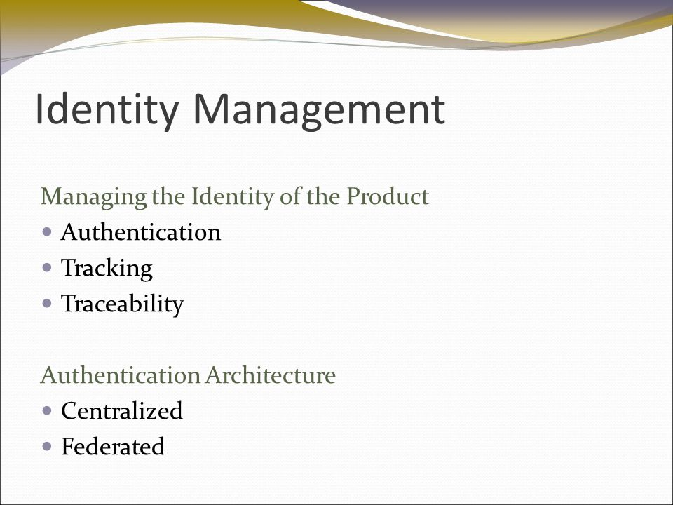 Identity Management Managing the Identity of the Product Authentication Tracking Traceability Authentication Architecture Centralized Federated