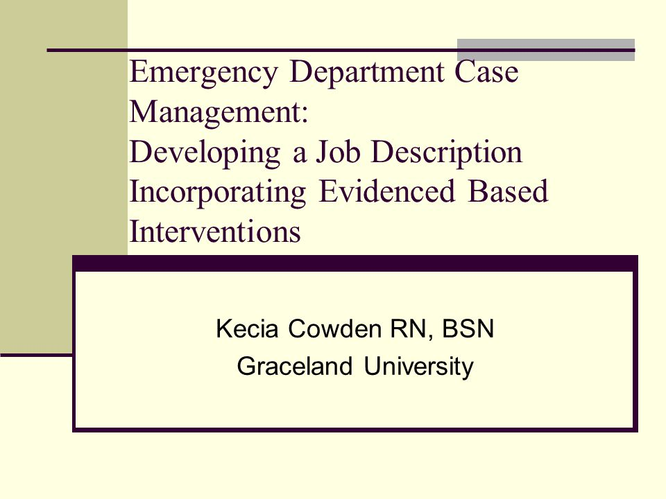 Emergency Department Case Management: Developing a Job Description Incorporating Evidenced Based Interventions Kecia Cowden RN, BSN Graceland University