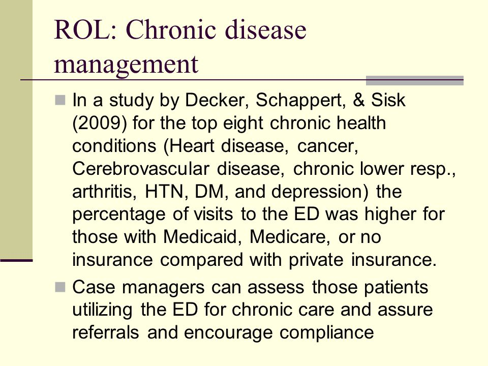 ROL: Chronic disease management In a study by Decker, Schappert, & Sisk (2009) for the top eight chronic health conditions (Heart disease, cancer, Cerebrovascular disease, chronic lower resp., arthritis, HTN, DM, and depression) the percentage of visits to the ED was higher for those with Medicaid, Medicare, or no insurance compared with private insurance.