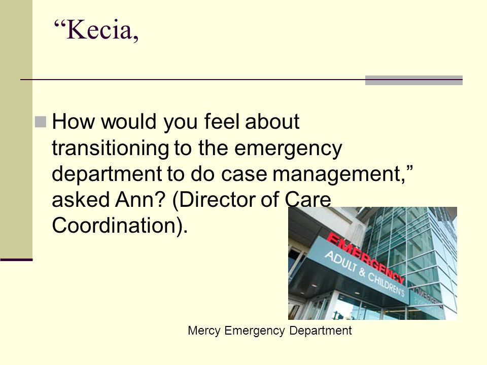 Kecia, How would you feel about transitioning to the emergency department to do case management, asked Ann.