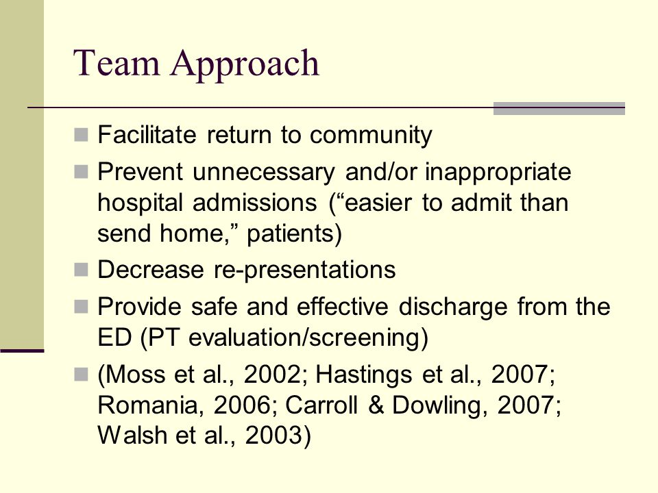 Team Approach Facilitate return to community Prevent unnecessary and/or inappropriate hospital admissions (easier to admit than send home, patients) Decrease re-presentations Provide safe and effective discharge from the ED (PT evaluation/screening) (Moss et al., 2002; Hastings et al., 2007; Romania, 2006; Carroll & Dowling, 2007; Walsh et al., 2003)