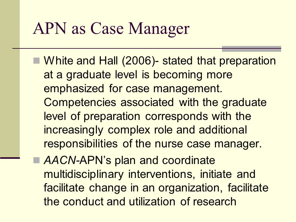 APN as Case Manager White and Hall (2006)- stated that preparation at a graduate level is becoming more emphasized for case management.